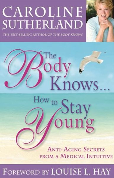 The Body Knows...How to Stay Young: Healthy-Aging Secrets from a        Medical Intuitive