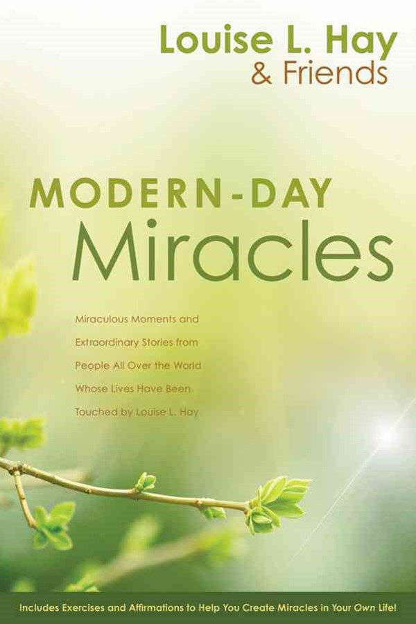 Modern Day Miracles: Miraculous Moments and Extraordinary Stories from People all Over the World Whose Lives Have been Touched by Louise L Hay