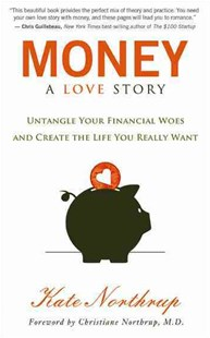 Money: A Love Story: Untangle Your Financial Woes And CreateThe Life You Really Want by Kate Northrup, Christiane Northrup (9781401941765) - PaperBack - Business & Finance Finance & investing