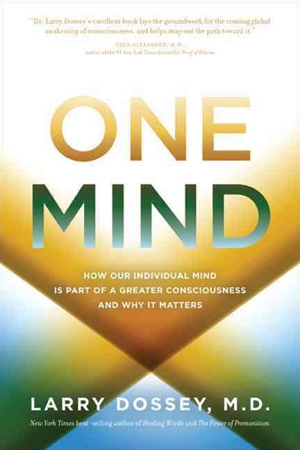 One Mind: How Our Individual Mind Is Part of a Greater Consciousness andWhy it Matters