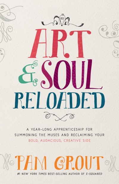 Art & Soul, Reloaded: A Year-Long Apprenticeship For Summoning The Creative Muses And Reclaiming Your Bold, Audacious, Creative Side