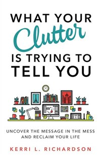 What Your Clutter Is Really Trying To Tell You: Uncover The Message In Your Mess And Reclaim Your Life