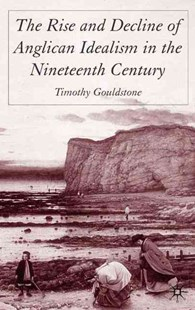 The Rise and Decline of Anglican Idealism in the Nineteenth Century by T. Gouldstone (9781403938282) - HardCover - History European