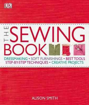 The Sewing Book: Dressmaking, Soft Furnishings, Best Tools, Step-By-Steptechniques, Creative Projec
