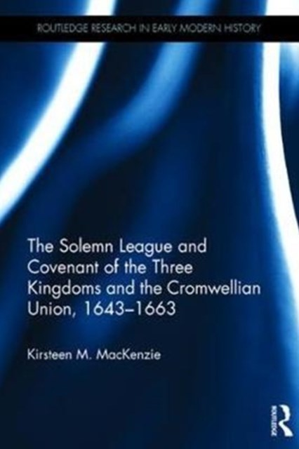 Solemn League and Covenant of the Three Kingdoms and the Cromwellian Union, 1643-1663