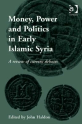 Money, Power and Politics in Early Islamic Syria