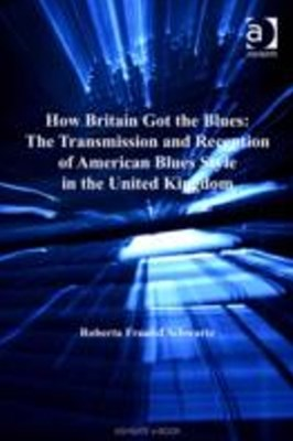 How Britain Got the Blues: The Transmission and Reception of American Blues Style in the United Kin