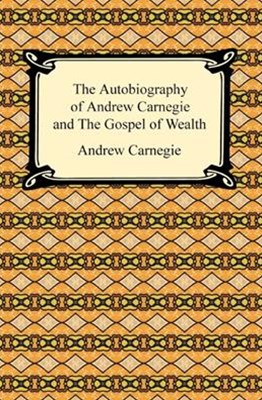 Autobiography of Andrew Carnegie and The Gospel of Wealth
