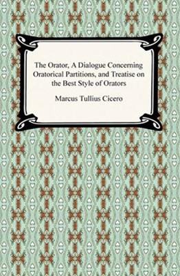 Orator, A Dialogue Concerning Oratorical Partitions, and Treatise on the Best Style of Orators