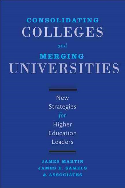 Consolidating Colleges and Merging Universities: New Strategies for Higher Education Leaders
