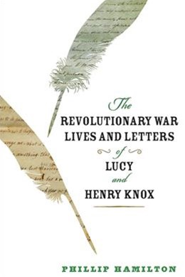 The Revolutionary War Lives and Letters of Lucy and Henry Knox
