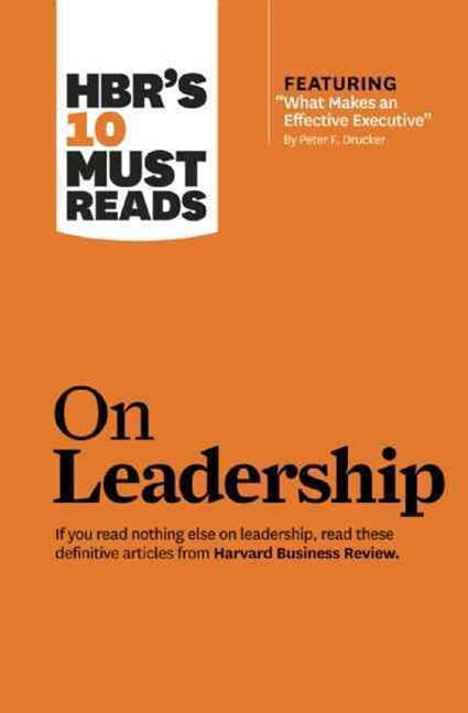 HBR's 10 Must Reads on Leadership (with featured article &quote;What Makes an Effective Executive,&quote; by Peter F. Drucker)