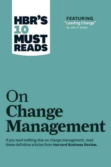 HBR's 10 Must Reads on Change Management (including featured article &quote;Leading Change,&quote; by John P. Kotter)