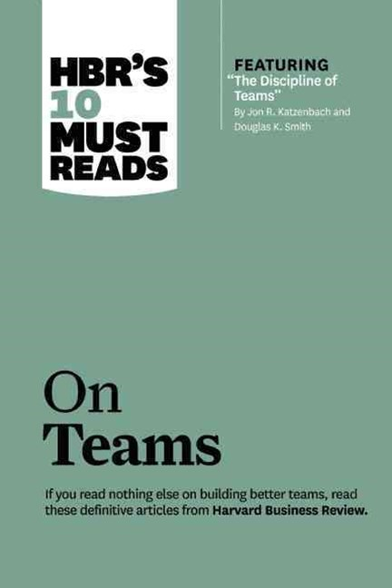 HBR's 10 Must Reads on Teams (with featured article &quote;The Discipline of Teams,&quote; by Jon R. Katzenbach and Douglas K. Smith)