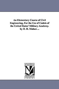An Elementary Course of Civil Engineering, for the Use of Cadets of the United States' Military Academy. by D. H. Mahan ... by Dennis Hart Mahan, D H (Dennis Hart) Mahan (9781425550547) - PaperBack - History Latin America