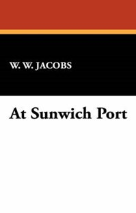 At Sunwich Port by William Wymark Jacobs, W. W. Jacobs (9781434472724) - HardCover - Modern & Contemporary Fiction General Fiction