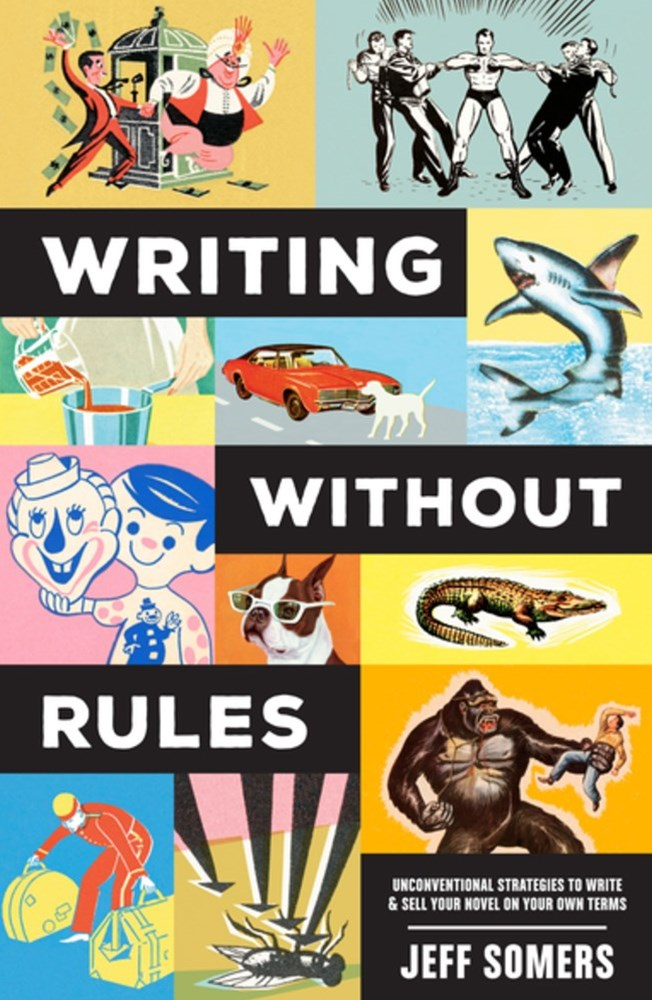 Writing Withour Rules: How to Write & Sell a Novel Without Guidelines, Experts or (Occasionally) Pants