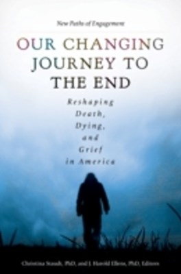 Our Changing Journey to the End: Reshaping Death, Dying, and Grief in America [2 volumes]