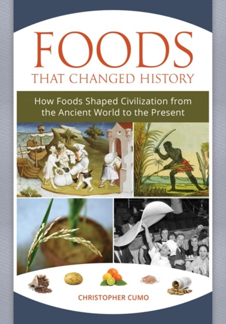 Foods that Changed History: How Foods Shaped Civilization from the Ancient World to the Present