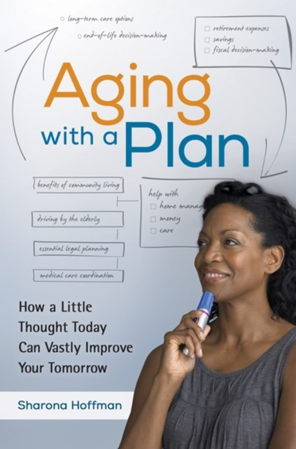 Aging With a Plan: How a Little Thought Today Can Vastly Improve Your Tomorrow