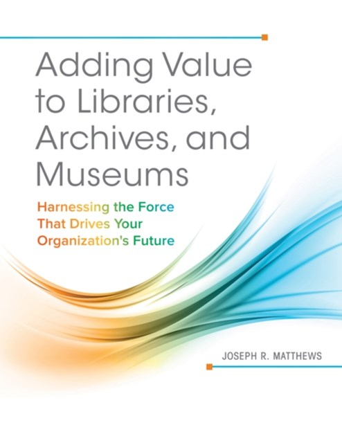 Adding Value to Libraries, Archives, and Museums: Harnessing the Force That Drives Your Organizatio