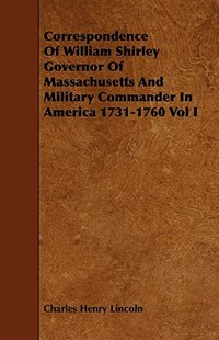 Correspondence of William Shirley Governor of Massachusetts and Military Commander in America 1731-1760 Vol I by Charles Henry Lincoln (9781443758512) - PaperBack - History