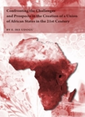 Confronting the Challenges and Prospects in the Creation of a Union of African States in the 21st C