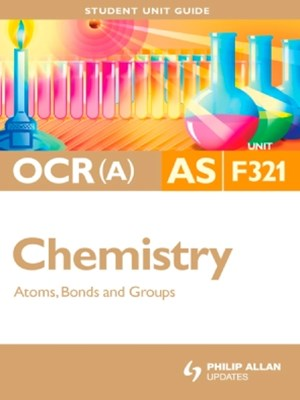 OCR(A) AS Chemistry Student Unit Guide: Unit F321 Atoms, Bonds and Groups