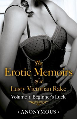 The Erotic Memoirs of a Lusty Victorian Rake: Volume 1