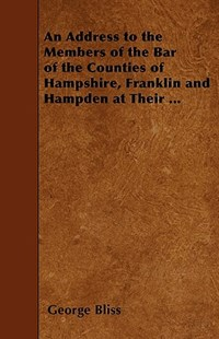 An Address to the Members of the Bar of the Counties of Hampshire, Franklin and Hampden at Their ... by George Bliss (9781445585536) - PaperBack - History