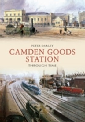 Camden Goods Station Through Time