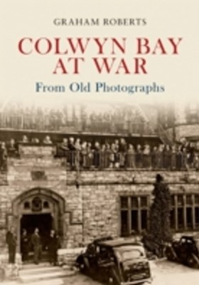 Colwyn Bay at War From Old Photographs