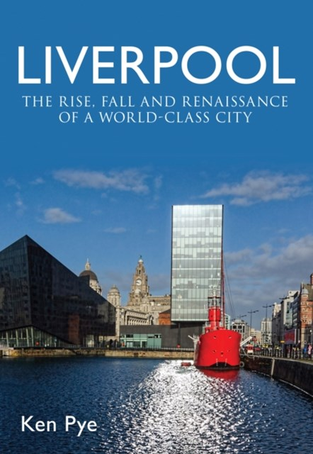 Liverpool: the Rise, Fall and Renaissance of a World Class City