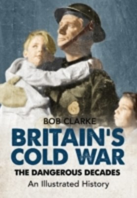 Britain's Cold War The Dangerous Decades