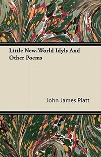 Little New-World Idyls and Other Poems by John James Piatt (9781446067413) - PaperBack - History