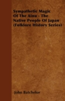 Sympathetic Magic Of The Ainu - The Native People Of Japan (Folklore History Series)
