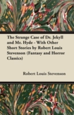 Strange Case of Dr. Jekyll and Mr. Hyde - With Other Short Stories by Robert Louis Stevenson (Fantasy and Horror Classics)