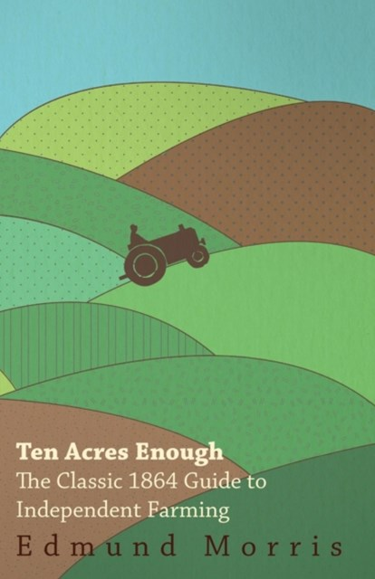 Ten Acres Enough - The Classic 1864 Guide to Independent Farming