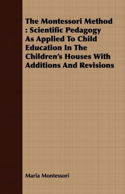 Montessori Method: Scientific Pedagogy as Applied to Child Education in the Children's Houses with Additions and Revisions