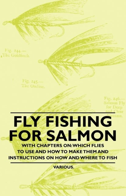 Fly Fishing for Salmon - With Chapters on: Which Flies to Use and How to Make Them and Instructions