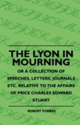 Lyon In Mourning - Or A Collection Of Speeches, Letters, Journals Etc. Relative To The Affairs Of Price Charles Edward Stuart