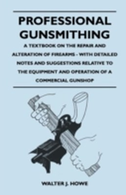 Professional Gunsmithing - A Textbook on the Repair and Alteration of Firearms - With Detailed Note