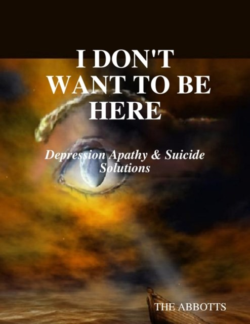 I Don't Want to Be Here: Depression Apathy & Suicide Solutions