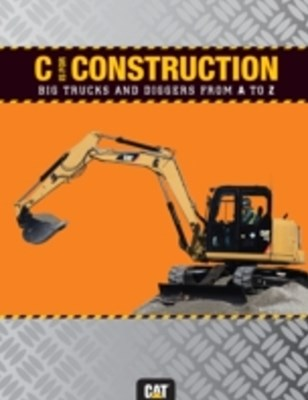 C is for Construction: Big Trucks and Diggers from A to Z