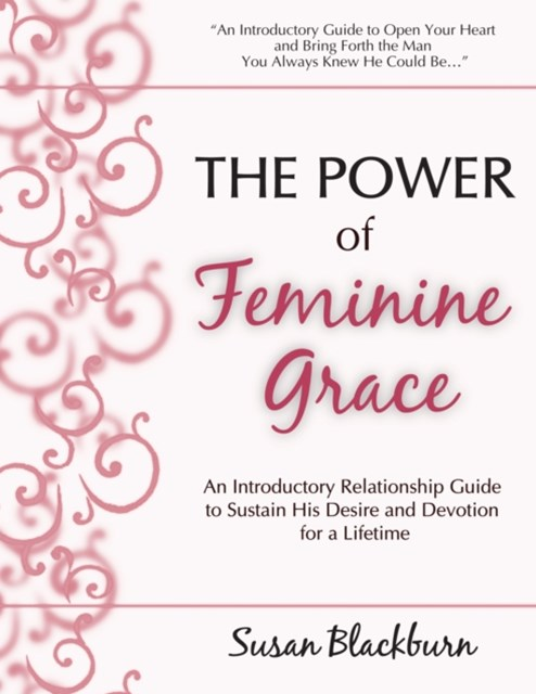 Power of Feminine Grace: An Introductory Relationship Guide to Sustain His Devotion and Desire for a Lifetime