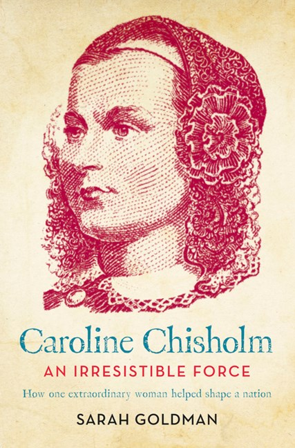 Caroline Chisholm: An Irresistible Force - How Caroline Chisholm Helped Shape a Nation