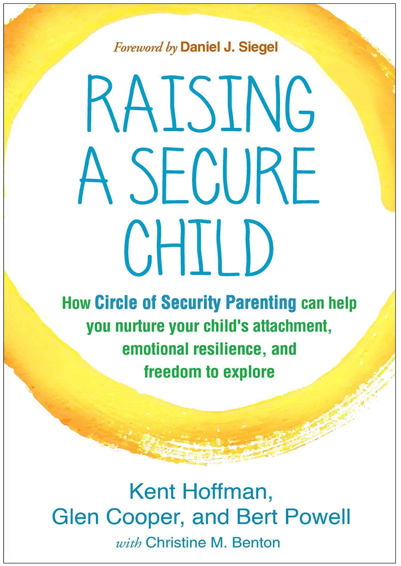 Raising a Secure Child: How Circle of Security Parenting Can Help You Nurture Your Child's Attachme