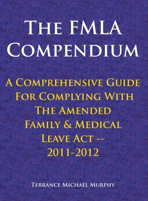 Fmla Compendium, a Comprehensive Guide for Complying with the Amended Family & Medical Leave Act 2011-2012