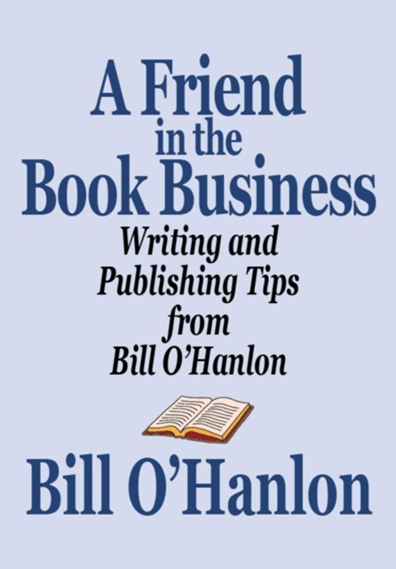 Friend in the Book Business: Writing and Publishing Tips from Bill O'Hanlon