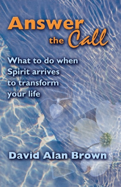 Answer The Call: What To Do When Spirit Arrives To Transform Your Life.